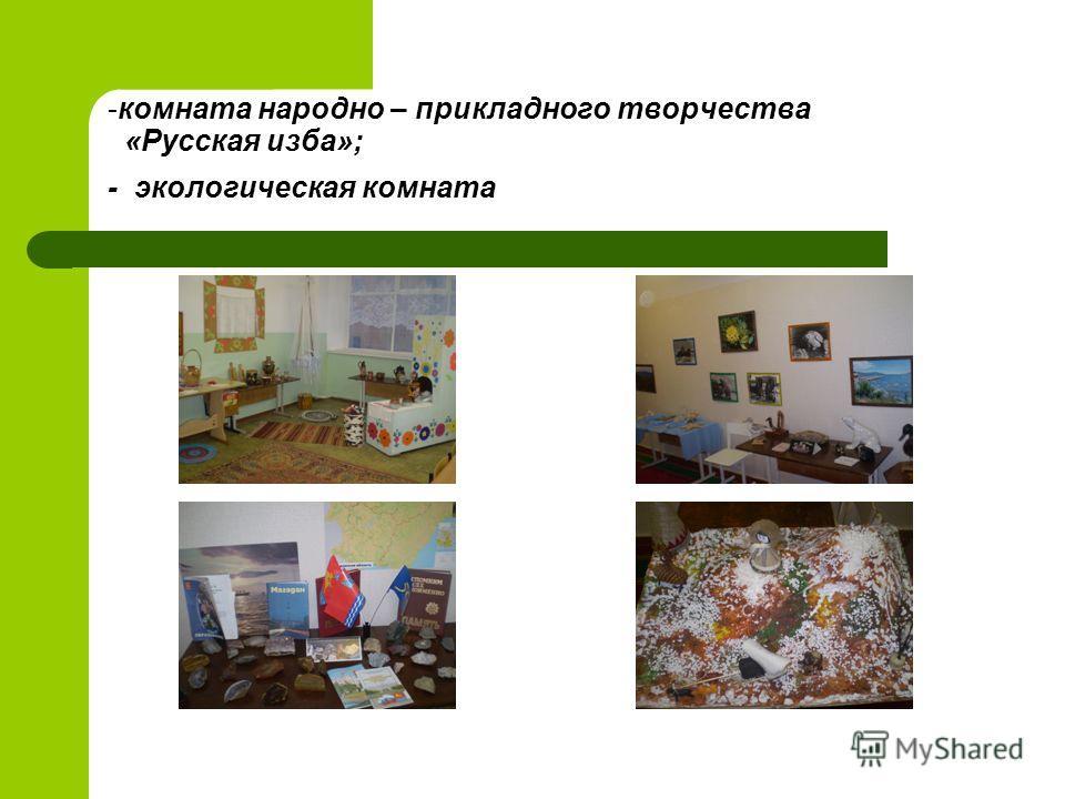 -комната народно – прикладного творчества «Русская изба»; - экологическая комната