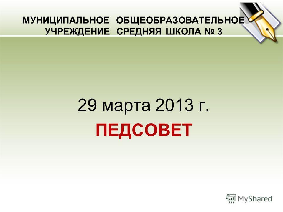МУНИЦИПАЛЬНОЕ ОБЩЕОБРАЗОВАТЕЛЬНОЕ УЧРЕЖДЕНИЕ СРЕДНЯЯ ШКОЛА 3 29 марта 2013 г. ПЕДСОВЕТ