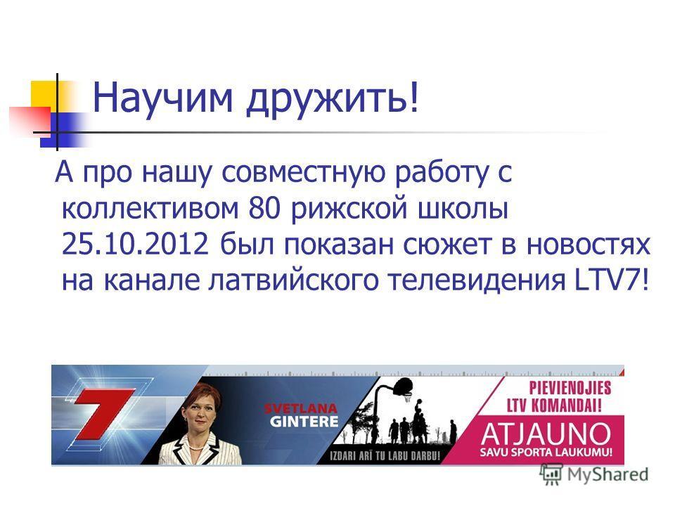 Научим дружить! А про нашу совместную работу с коллективом 80 рижской школы 25.10.2012 был показан сюжет в новостях на канале латвийского телевидения LTV7!