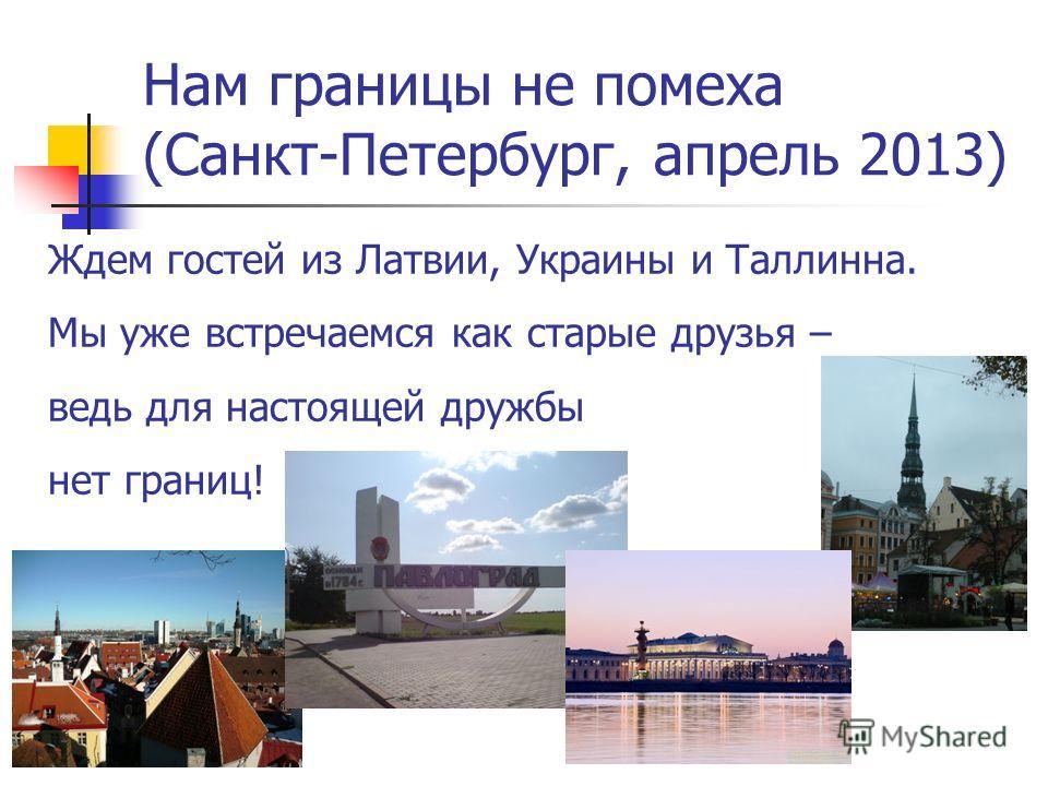 Нам границы не помеха (Санкт-Петербург, апрель 2013) Ждем гостей из Латвии, Украины и Таллинна. Мы уже встречаемся как старые друзья – ведь для настоящей дружбы нет границ!