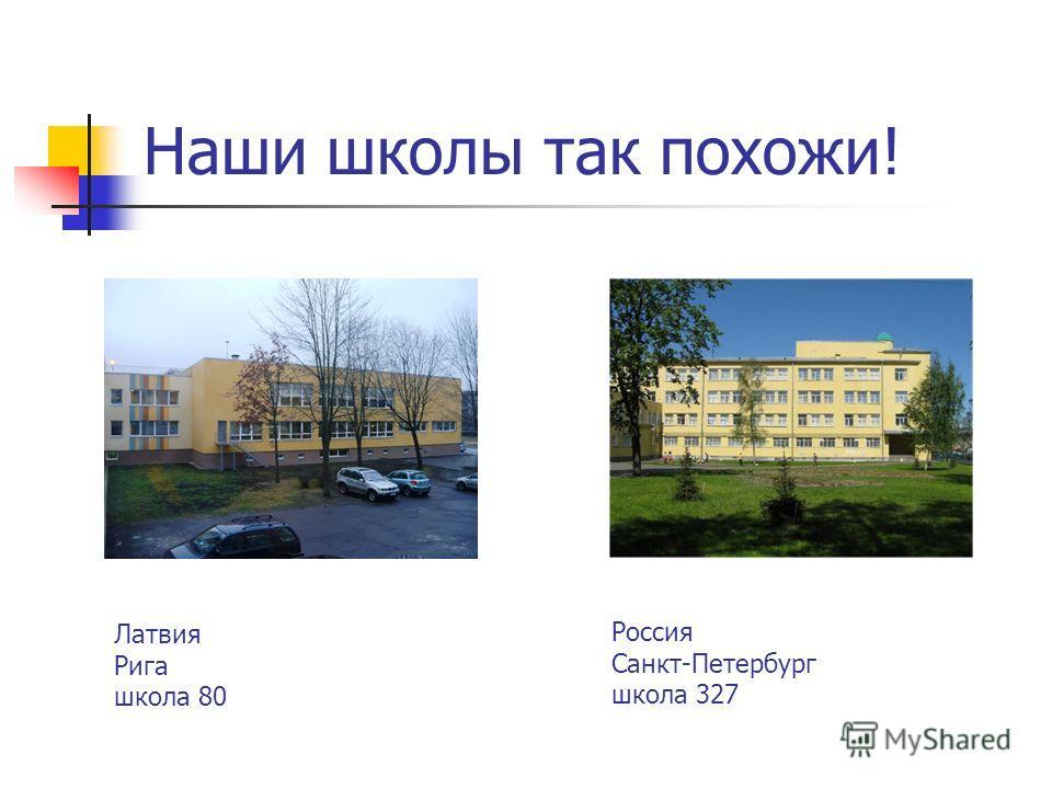 Наши школы так похожи! Россия Санкт-Петербург школа 327 Латвия Рига школа 80