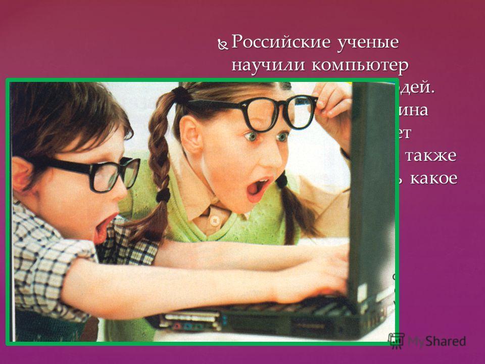Российские ученые научили компьютер различать лица людей. Теперь умная машина безошибочно узнает своего владельца, а также сможет определить какое у него настроение. Российские ученые научили компьютер различать лица людей. Теперь умная машина безоши
