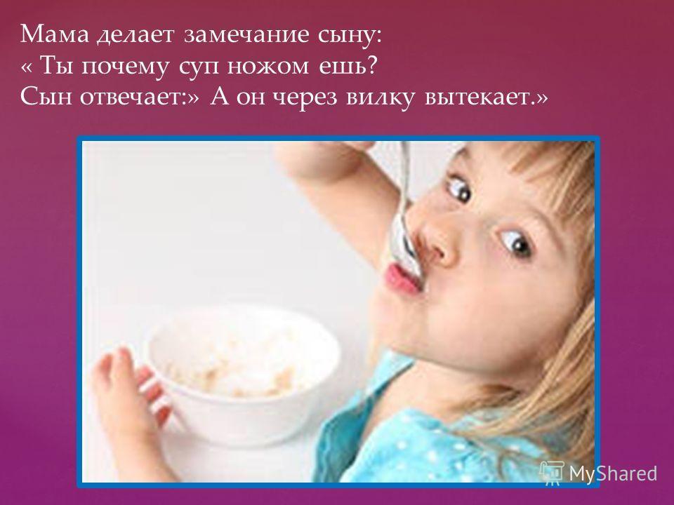 Мама делает замечание сыну: « Ты почему суп ножом ешь? Сын отвечает:» А он через вилку вытекает.»