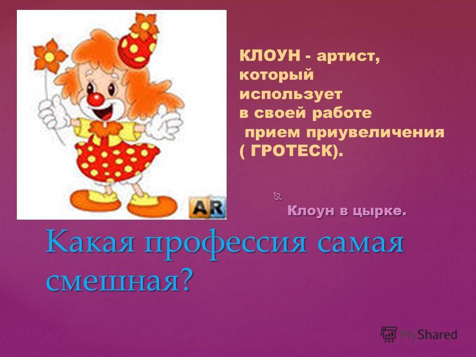 Клоун в цырке. Клоун в цырке. Какая профессия самая смешная? КЛОУН - артист, который использует в своей работе прием приувеличения ( ГРОТЕСК).