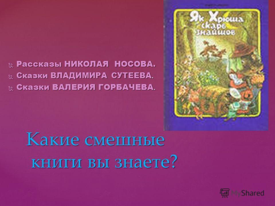 Рассказы НИКОЛАЯ НОСОВА. Рассказы НИКОЛАЯ НОСОВА. Сказки ВЛАДИМИРА СУТЕЕВА. Сказки ВЛАДИМИРА СУТЕЕВА. Сказки ВАЛЕРИЯ ГОРБАЧЕВА. Сказки ВАЛЕРИЯ ГОРБАЧЕВА. Какие смешные книги вы знаете?
