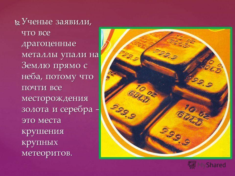 Ученые заявили, что все драгоценные металлы упали на Землю прямо с неба, потому что почти все месторождения золота и серебра – это места крушения крупных метеоритов. Ученые заявили, что все драгоценные металлы упали на Землю прямо с неба, потому что
