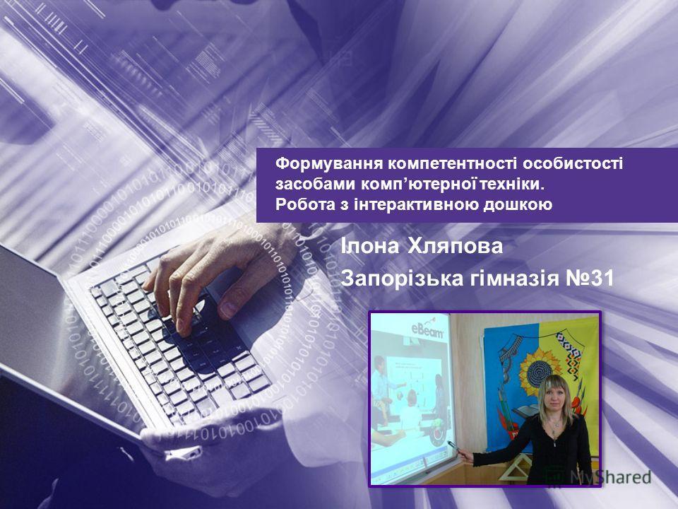 Формування компетентності особистості засобами компютерної техніки. Робота з інтерактивною дошкою Ілона Хляпова Запорізька гімназія 31