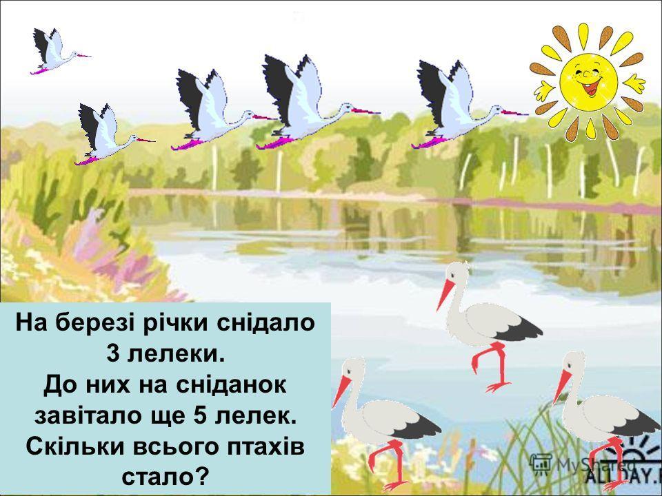 На березі річки снідало 3 лелеки. До них на сніданок завітало ще 5 лелек. Скільки всього птахів стало?