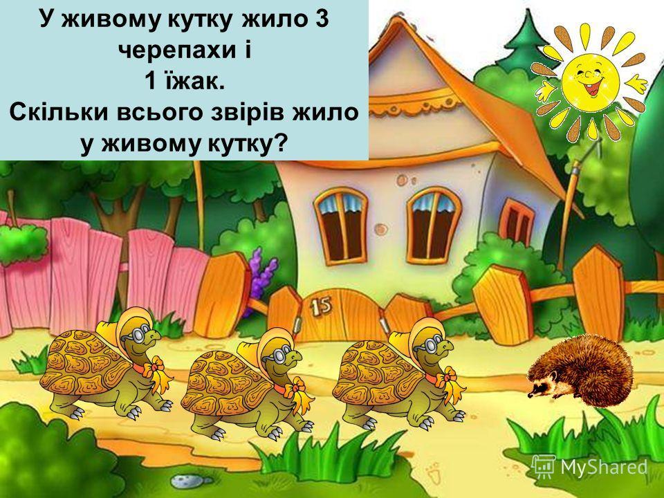 У живому кутку жило 3 черепахи і 1 їжак. Скільки всього звірів жило у живому кутку?