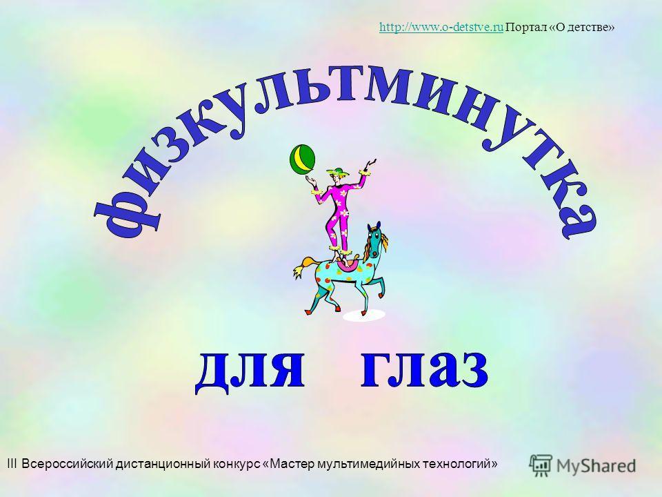 III Всероссийский дистанционный конкурс «Мастер мультимедийных технологий» http://www.o-detstve.ruhttp://www.o-detstve.ru Портал «О детстве»