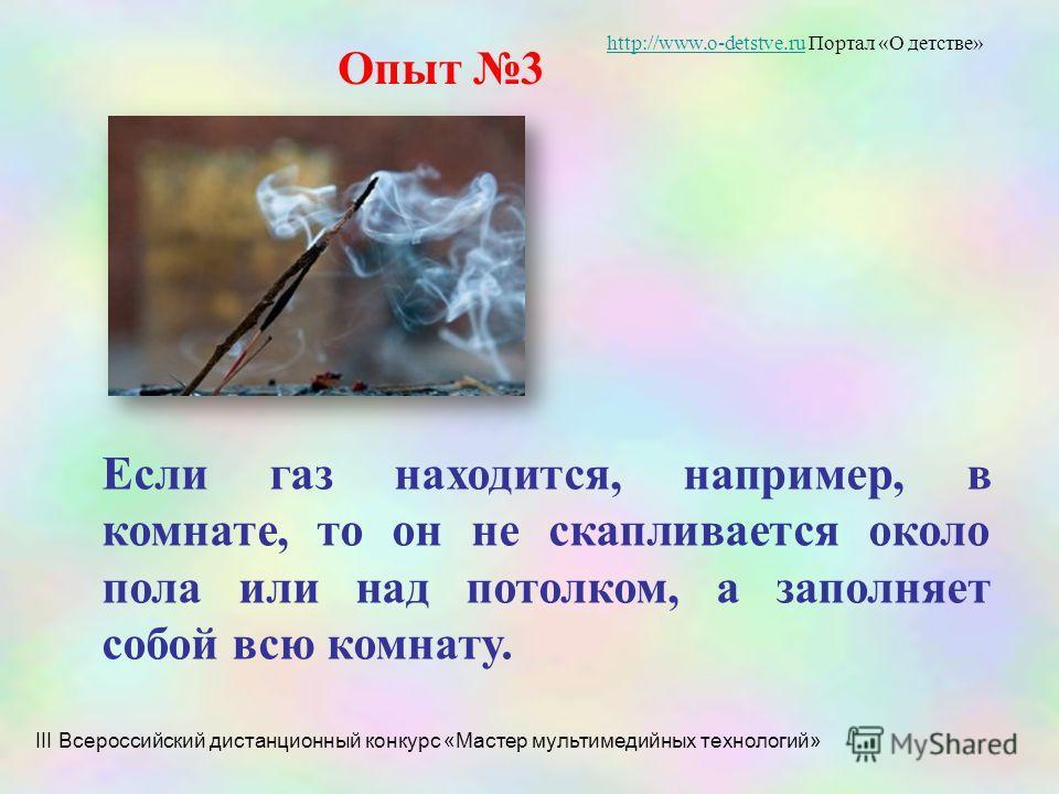 Опыт 3 Если газ находится, например, в комнате, то он не скапливается около пола или над потолком, а заполняет собой всю комнату. III Всероссийский дистанционный конкурс «Мастер мультимедийных технологий» http://www.o-detstve.ruhttp://www.o-detstve.r
