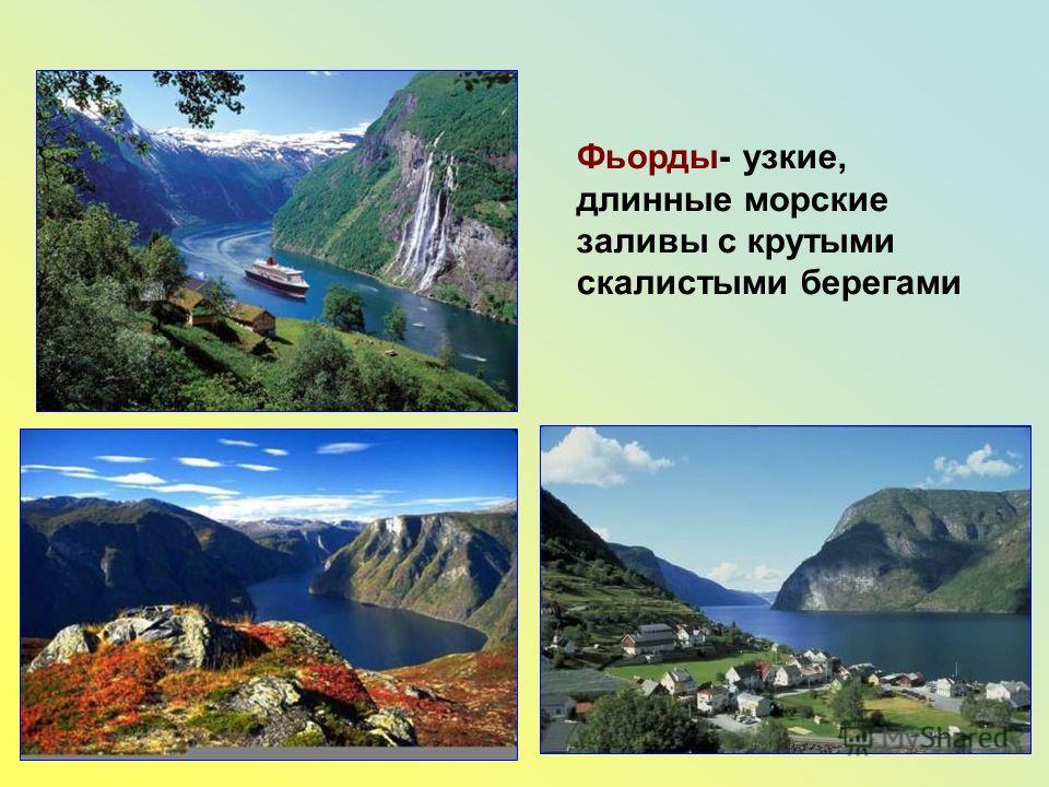 Фьорды- узкие, длинные морские заливы с крутыми скалистыми берегами