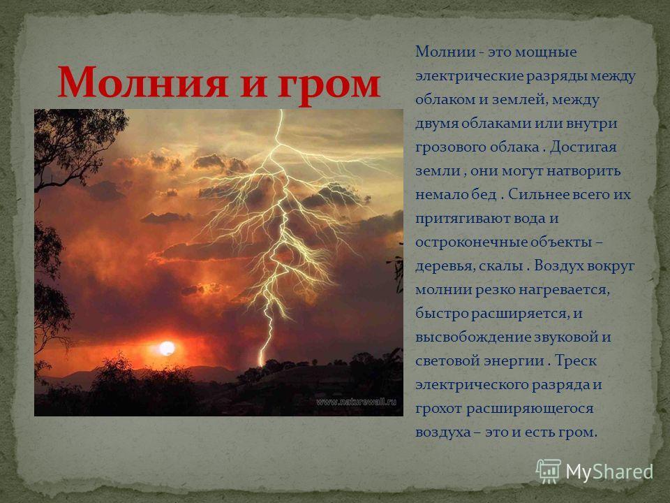Молнии - это мощные электрические разряды между облаком и землей, между двумя облаками или внутри грозового облака. Достигая земли, они могут натворить немало бед. Сильнее всего их притягивают вода и остроконечные объекты – деревья, скалы. Воздух вок