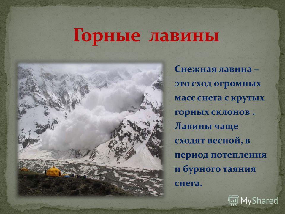 Снежная лавина – это сход огромных масс снега с крутых горных склонов. Лавины чаще сходят весной, в период потепления и бурного таяния снега.