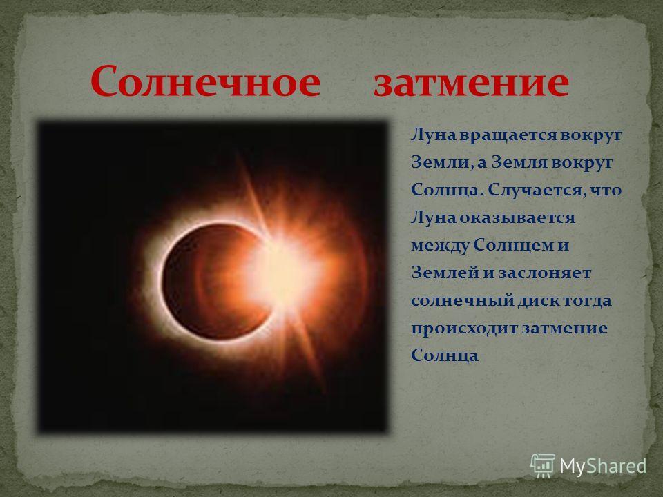 Луна вращается вокруг Земли, а Земля вокруг Солнца. Случается, что Луна оказывается между Солнцем и Землей и заслоняет солнечный диск тогда происходит затмение Солнца