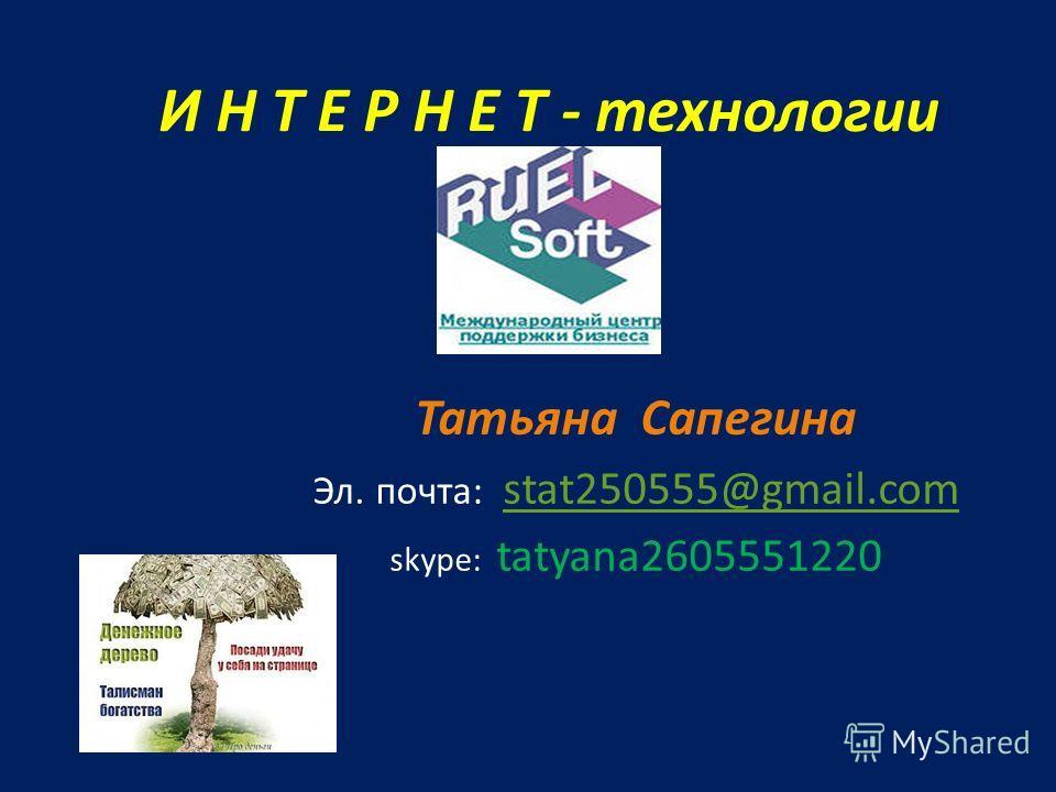 И Н Т Е Р Н Е Т - технологии Татьяна Сапегина Эл. почта: stat250555@gmail.com stat250555@gmail.com skype: tatyana2605551220