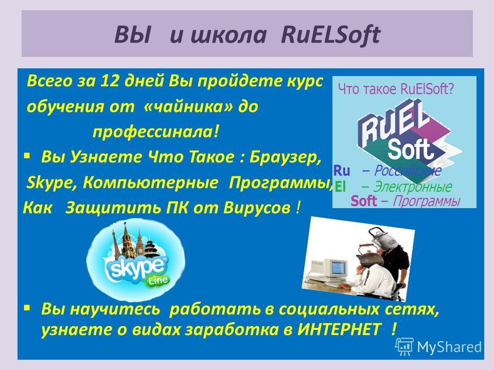 ВЫ и школа RuELSoft Всего за 12 дней Вы пройдете курс обучения от «чайника» до профессинала! Вы Узнаете Что Такое : Браузер, Skype, Компьютерные Программы, Как Защитить ПК от Вирусов ! Вы научитесь работать в социальных сетях, узнаете о видах заработ