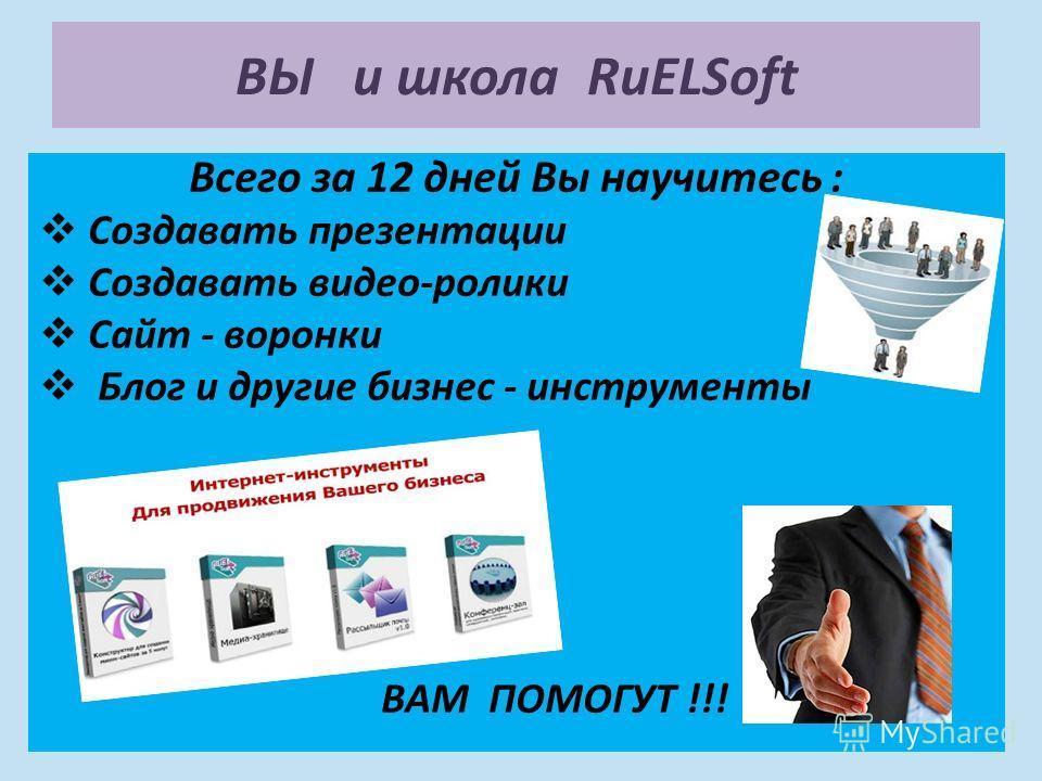 Всего за 12 дней Вы научитесь : Создавать презентации Создавать видео-ролики Сайт - воронки Блог и другие бизнес - инструменты ВАМ ПОМОГУТ !!! ВЫ и школа RuELSoft