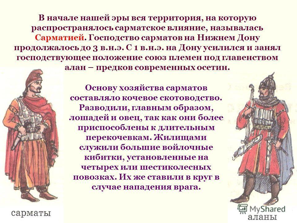 В начале нашей эры вся территория, на которую распространялось сарматское влияние, называлась Сарматией. Господство сарматов на Нижнем Дону продолжалось до 3 в.н.э. С 1 в.н.э. на Дону усилился и занял господствующее положение союз племен под главенст