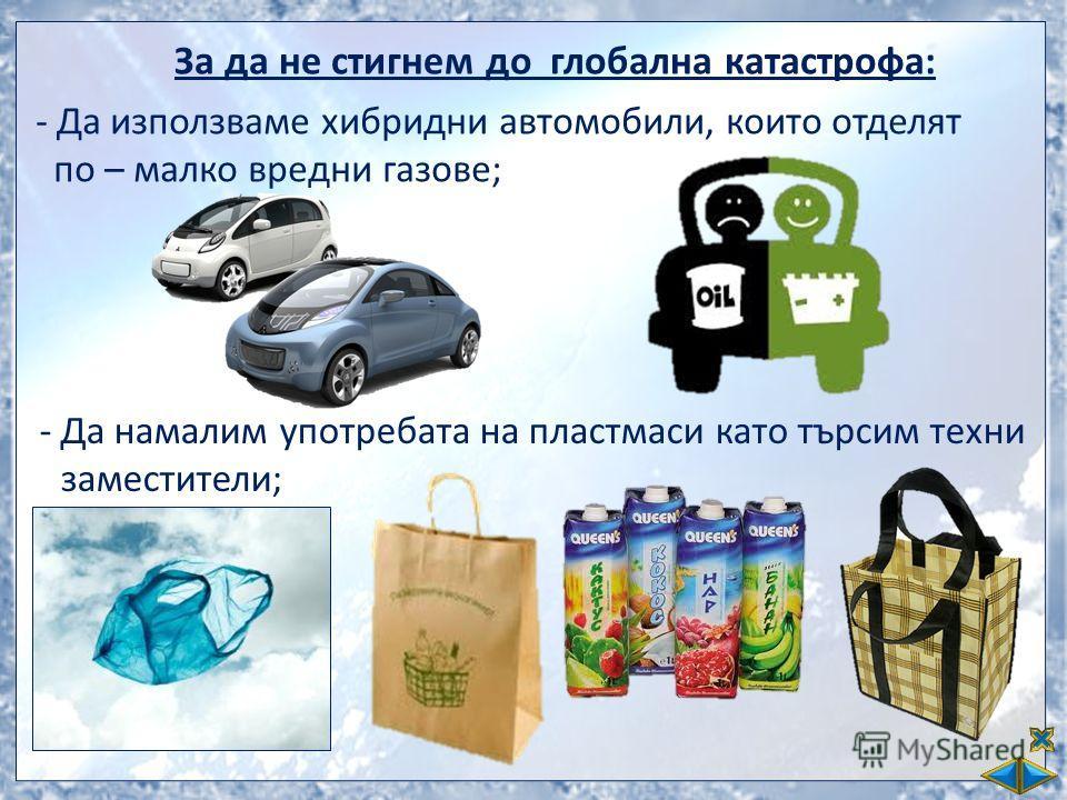 За да не стигнем до глобална катастрофа: -Да използваме хибридни автомобили, които отделят по – малко вредни газове; -Да намалим употребата на пластмаси като търсим техни заместители;