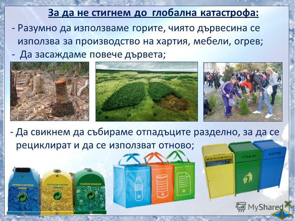 За да не стигнем до глобална катастрофа: -Разумно да използваме горите, чиято дървесина се използва за производство на хартия, мебели, огрев; - Да засаждаме повече дървета; -Да свикнем да събираме отпадъците разделно, за да се рециклират и да се изпо