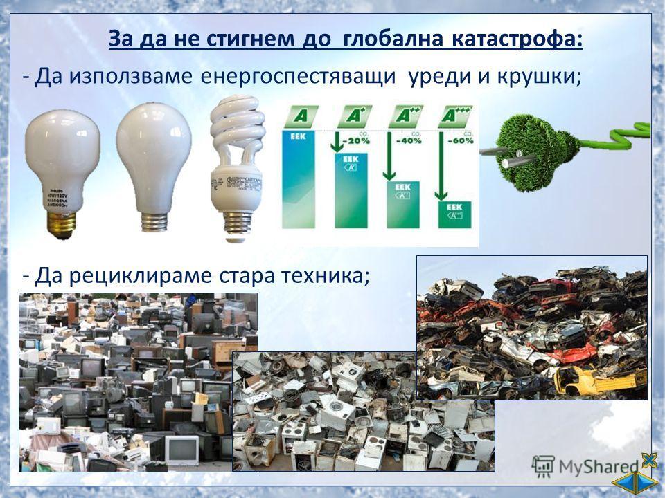 За да не стигнем до глобална катастрофа: -Да използваме енергоспестяващи уреди и крушки; -Да рециклираме стара техника;