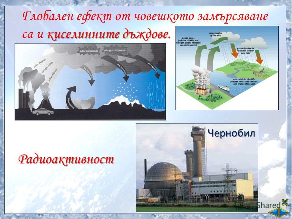 киселинните дъждове. Глобален ефект от човешкото замърсяване са и киселинните дъждове. Радиоактивност Чернобил