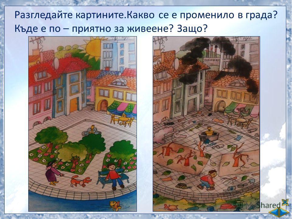 Разгледайте картините.Какво се е променило в града? Къде е по – приятно за живеене? Защо?