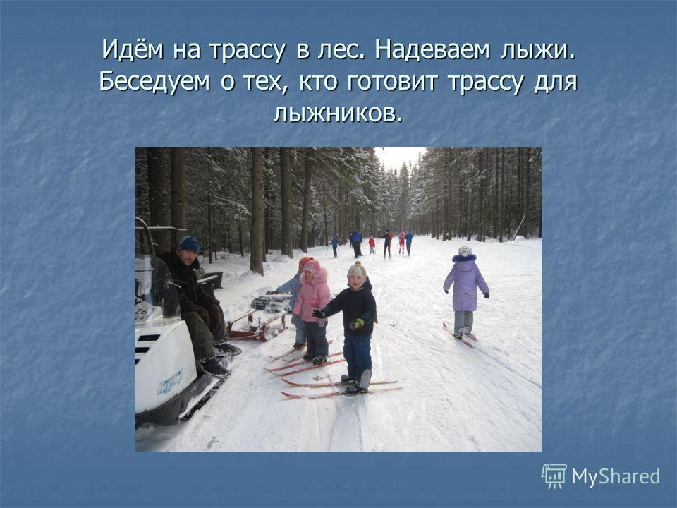 Идём на трассу в лес. Надеваем лыжи. Беседуем о тех, кто готовит трассу для лыжников.