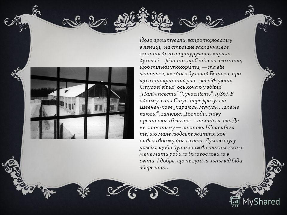 Його арештували, запроторювали у в'язниці, на страшне заслання; все життя його тортурували і карали духово і фізично, щоб тільки зломити, щоб тільки упокорити, та він встоявся, як і його духовий Батько, про що в стократний раз засвідчують Стусові вір
