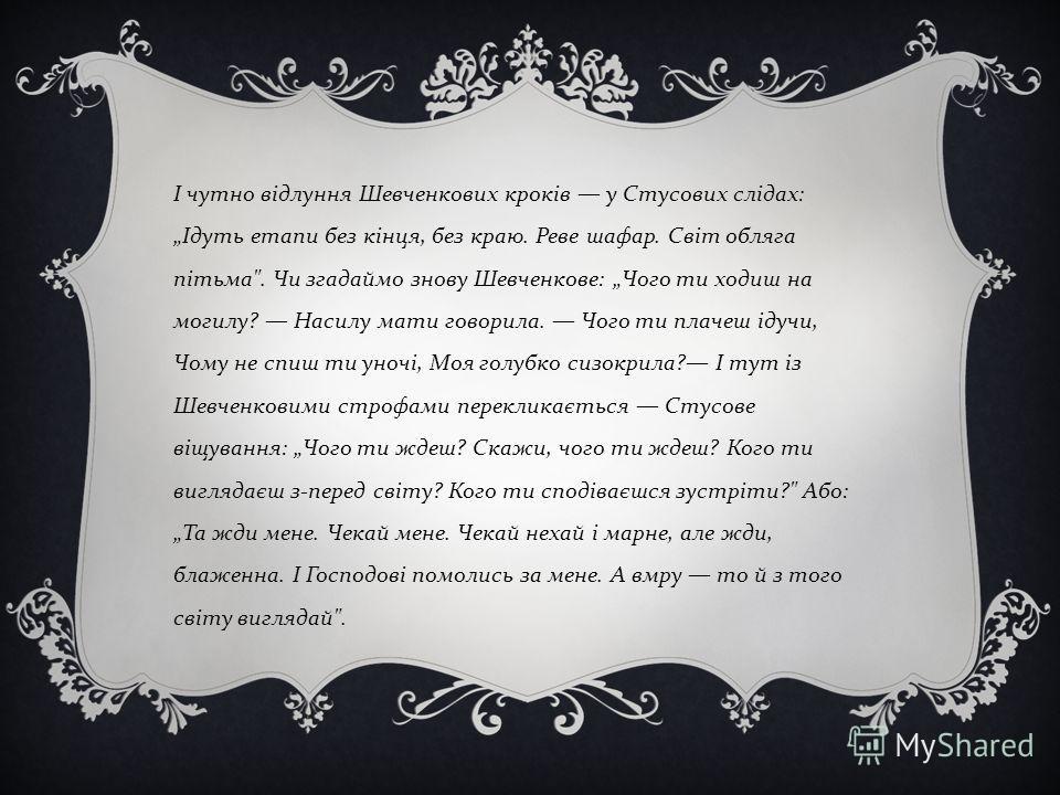 І чутно відлуння Шевченкових кроків у Стусових слідах: Ідуть етапи без кінця, без краю. Реве шафар. Світ обляга пітьма