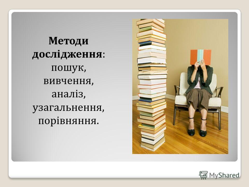 Методи дослідження: пошук, вивчення, аналіз, узагальнення, порівняння.