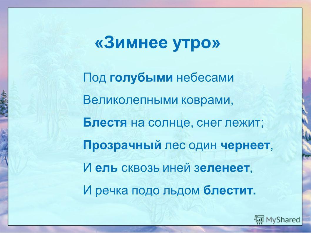 «Зимнее утро» Под голубыми небесами Великолепными коврами, Блестя на солнце, снег лежит; Прозрачный лес один чернеет, И ель сквозь иней зеленеет, И речка подо льдом блестит.