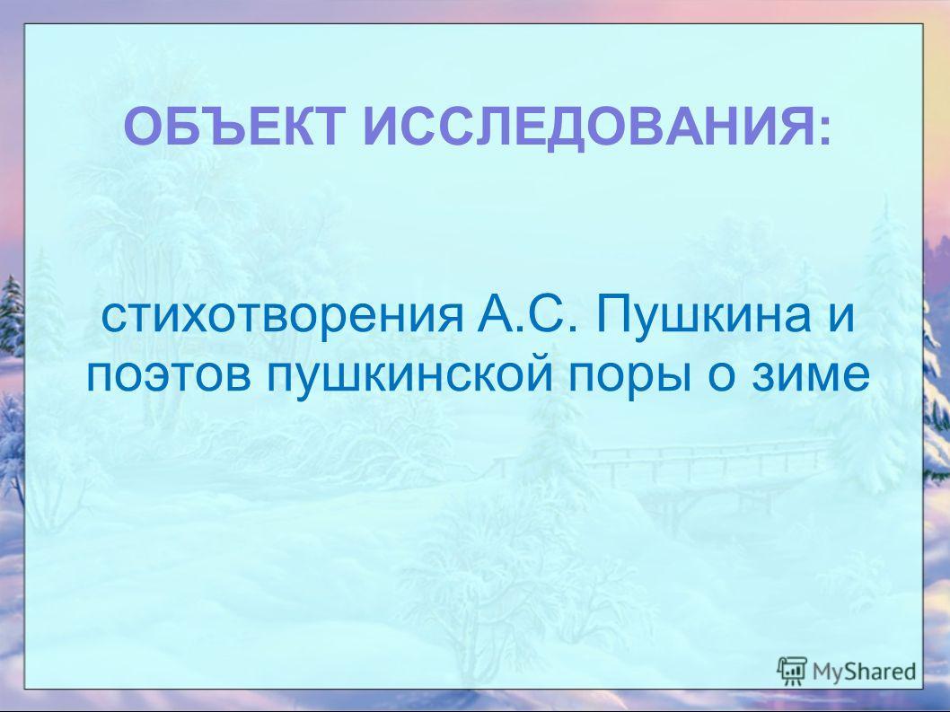 ОБЪЕКТ ИССЛЕДОВАНИЯ: стихотворения А.С. Пушкина и поэтов пушкинской поры о зиме