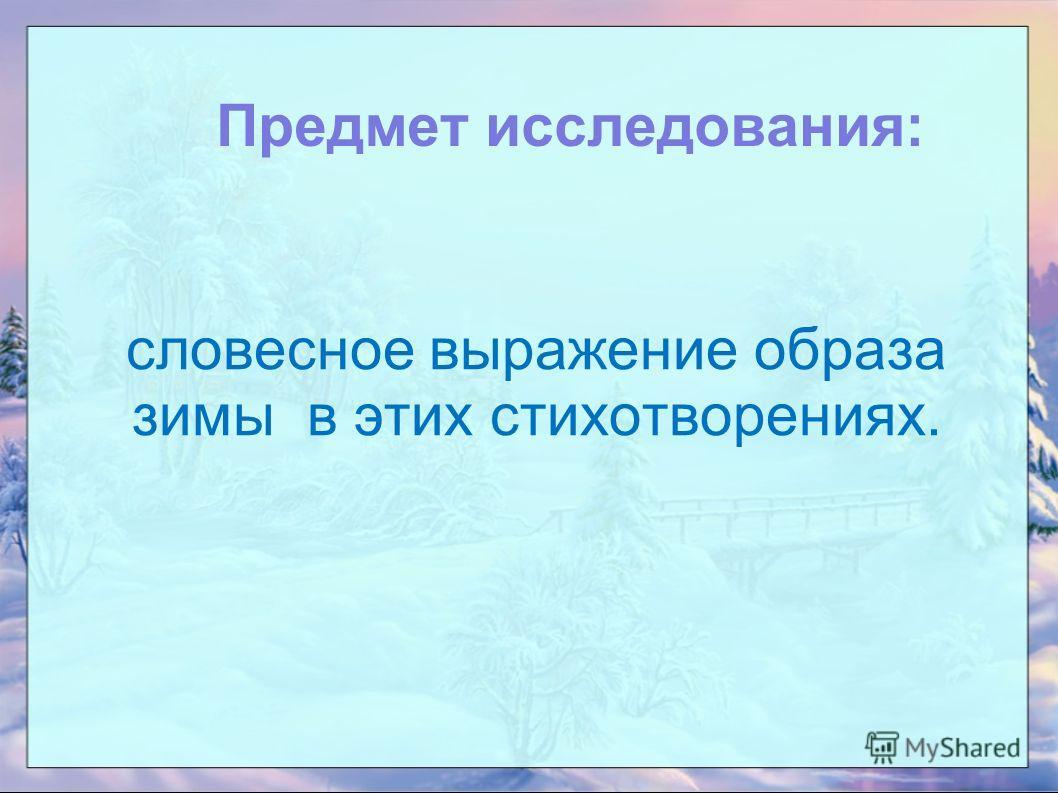 Предмет исследования: словесное выражение образа зимы в этих стихотворениях.