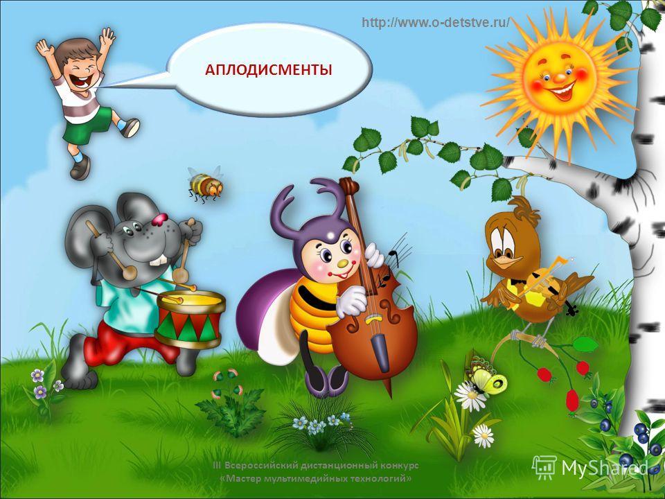 АПЛОДИСМЕНТЫ http://www.o-detstve.ru/ III Всероссийский дистанционный конкурс «Мастер мультимедийных технологий»