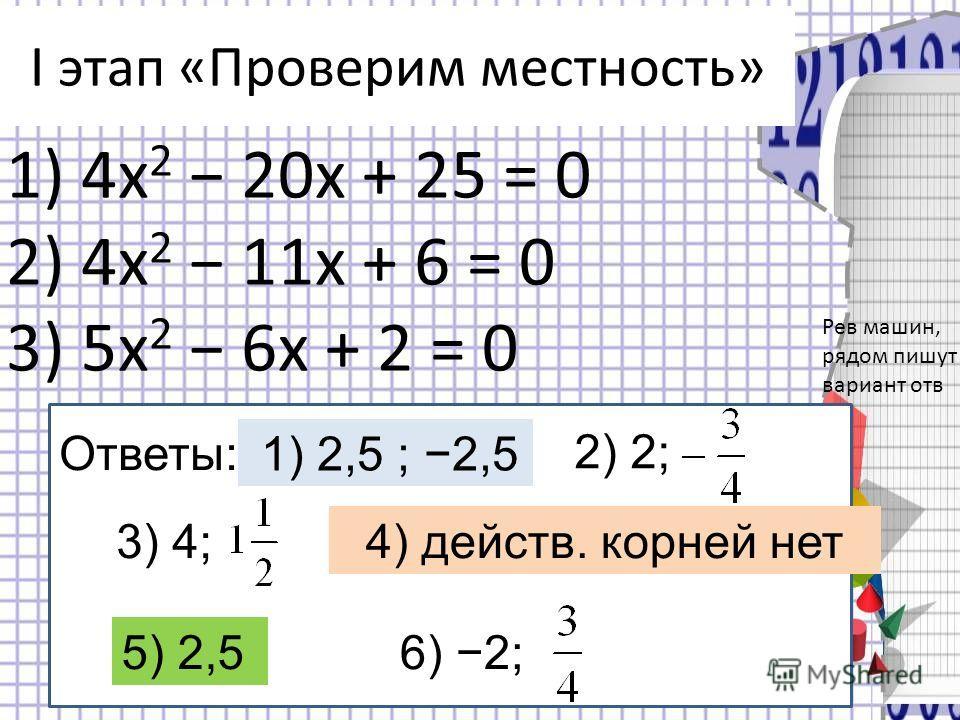 I этап «Проверим местность» 1) 4x 2 20x + 25 = 0 2) 4x 2 11x + 6 = 0 3) 5x 2 6x + 2 = 0 Ответы:: 3) 4; 4) действ. корней нет 1) 2,5 ; 2,5 2) 2; 5) 2,5 6) 2; Рев машин, рядом пишут вариант отв