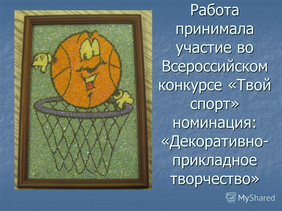 Работа принимала участие во Всероссийском конкурсе «Твой спорт» номинация: «Декоративно- прикладное творчество»