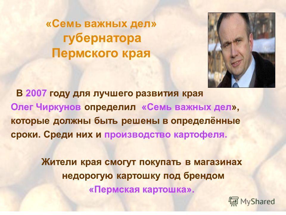 «Семь важных дел» губернатора Пермского края В 2007 году для лучшего развития края Олег Чиркунов определил «Семь важных дел», которые должны быть решены в определённые сроки. Среди них и производство картофеля. Жители края смогут покупать в магазинах