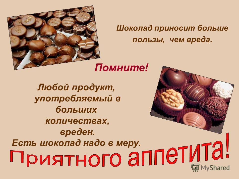 Помните! Шоколад приносит больше пользы, чем вреда. Любой продукт, употребляемый в больших количествах, вреден. Есть шоколад надо в меру.
