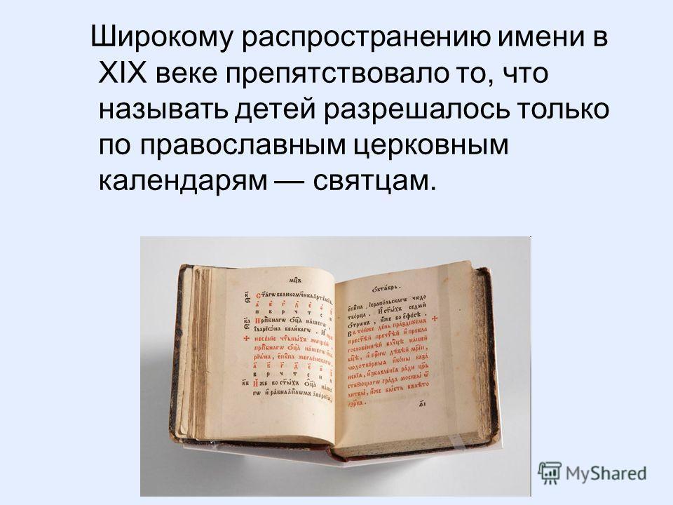 Широкому распространению имени в XIX веке препятствовало то, что называть детей разрешалось только по православным церковным календарям святцам.