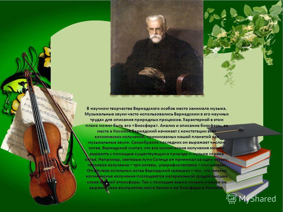 В научном творчестве Вернадского особое место занимала музыка. Музыкальные звуки часто использовались Вернадским в его научных трудах для описания природных процессов. Характерной в этом плане может быть его «Биосфера». Анализ и описание биосферы, ее