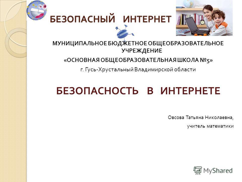 БЕЗОПАСНЫЙ ИНТЕРНЕТ МУНИЦИПАЛЬНОЕ БЮДЖЕТНОЕ ОБЩЕОБРАЗОВАТЕЛЬНОЕ УЧРЕЖДЕНИЕ « ОСНОВНАЯ ОБЩЕОБРАЗОВАТЕЛЬНАЯ ШКОЛА 5» г. Гусь - Хрустальный Владимирской области БЕЗОПАСНОСТЬ В ИНТЕРНЕТЕ Овсова Татьяна Николаевна, учитель математики