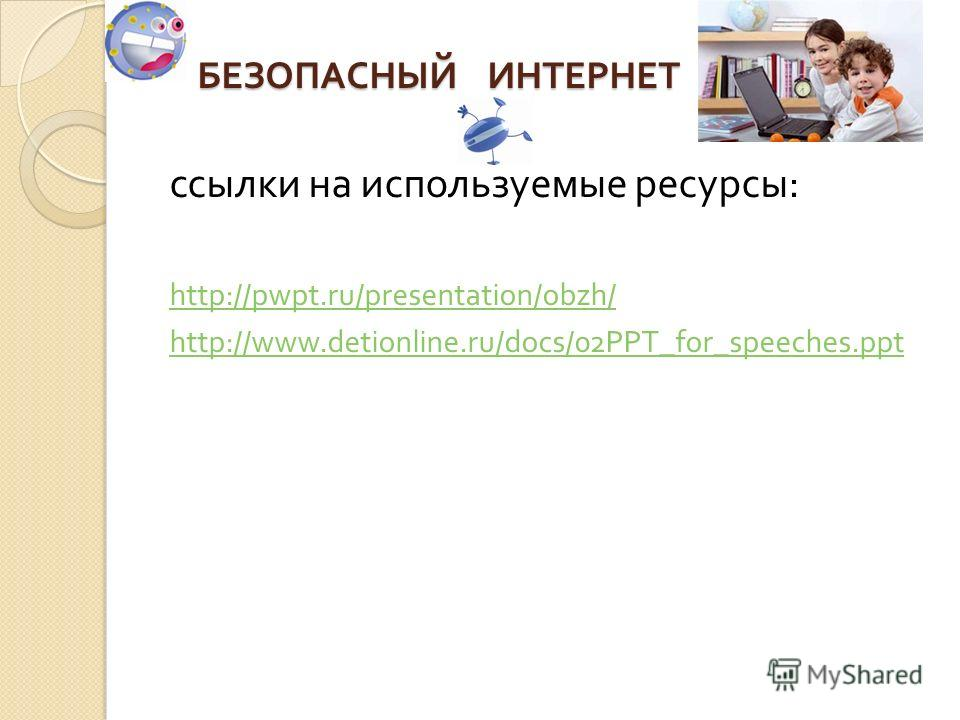 БЕЗОПАСНЫЙ ИНТЕРНЕТ ссылки на используемые ресурсы : http://pwpt.ru/presentation/obzh/ http://www.detionline.ru/docs/02PPT_for_speeches.ppt