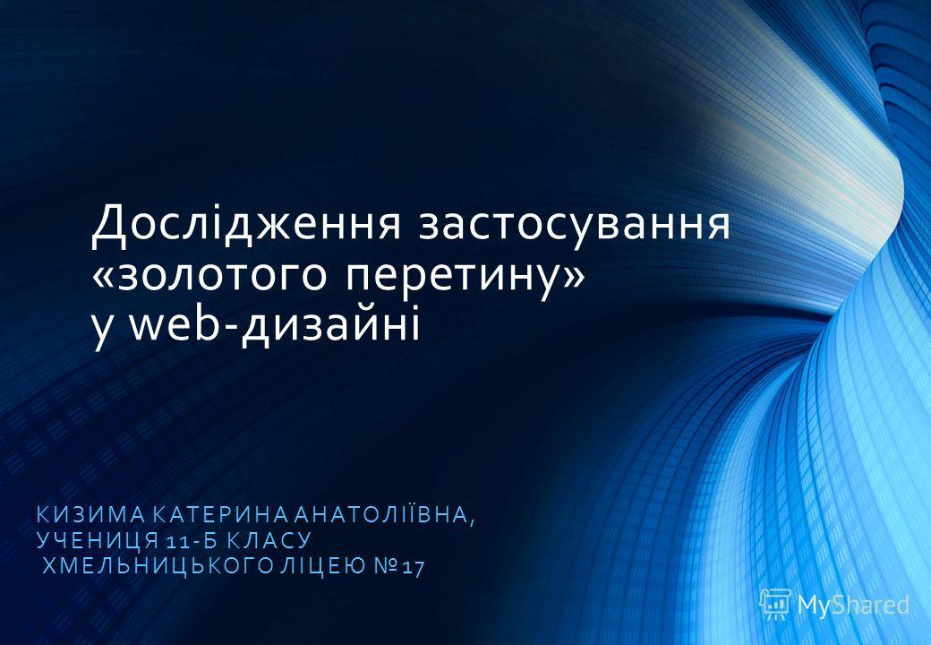 Дослідження застосування «золотого перетину» у web-дизайні КИЗИМА КАТЕРИНА АНАТОЛІЇВНА, УЧЕНИЦЯ 11-Б КЛАСУ ХМЕЛЬНИЦЬКОГО ЛІЦЕЮ 17