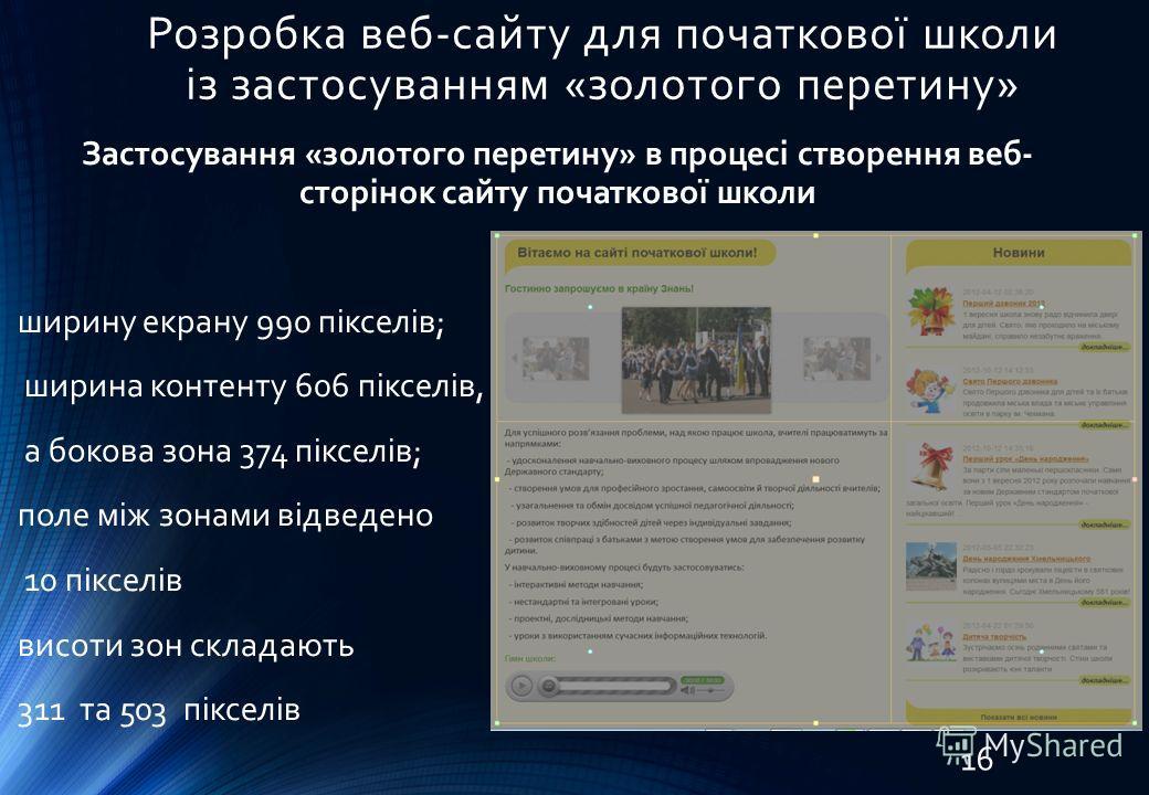 Розробка веб-сайту для початкової школи із застосуванням «золотого перетину» Застосування «золотого перетину» в процесі створення веб- сторінок сайту початкової школи ширину екрану 990 пікселів; ширина контенту 606 пікселів, а бокова зона 374 пікселі