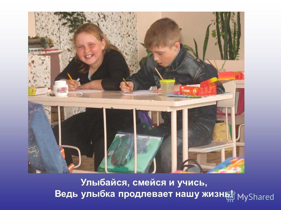 Улыбайся, смейся и учись, Ведь улыбка продлевает нашу жизнь!