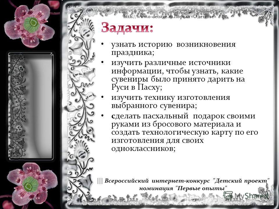 узнать историю возникновения праздника; изучить различные источники информации, чтобы узнать, какие сувениры было принято дарить на Руси в Пасху; изучить технику изготовления выбранного сувенира; сделать пасхальный подарок своими руками из бросового