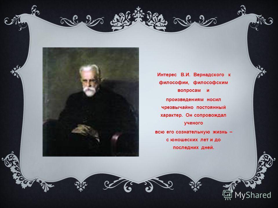 Интерес В.И. Вернадского к философии, философским вопросам и произведениям носил чрезвычайно постоянный характер. Он сопровождал ученого всю его сознательную жизнь – с юношеских лет и до последних дней.