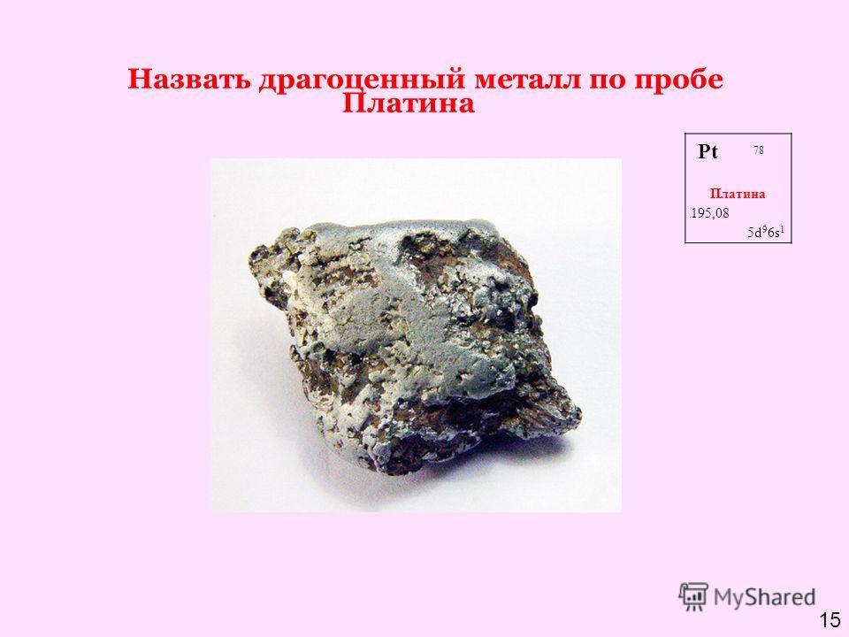 Назвать драгоценный металл по пробе 950, 900, 850 Платина (Pf) Pt 78 Платина 195,08 5d 9 6s 1 Платина 15